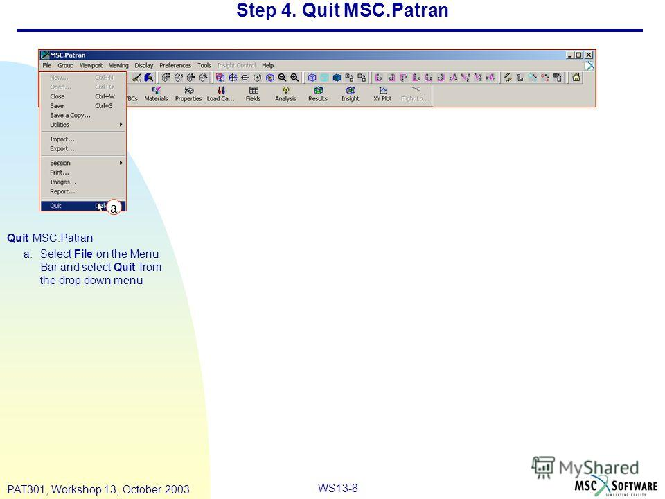 WS13-8 PAT301, Workshop 13, October 2003 Step 4. Quit MSC.Patran Quit MSC.Patran a.Select File on the Menu Bar and select Quit from the drop down menu a