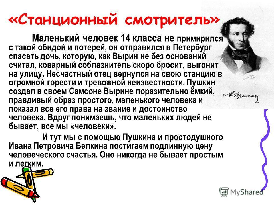 «Станционный смотритель» Маленький человек 14 класса не примирился с такой обидой и потерей, он отправился в Петербург спасать дочь, которую, как Вырин не без оснований считал, коварный соблазнитель скоро бросит, выгонит на улицу. Несчастный отец вер