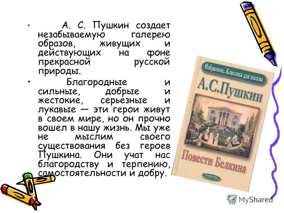 А. С. Пушкин создает незабываемую галерею образов, живущих и действующих на фоне прекрасной русской природы. Благородные и сильные, добрые и жестокие, серьезные и лукавые эти герои живут в своем мире, но он прочно вошел в нашу жизнь. Мы уже не мыслим