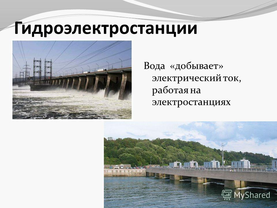 Гидроэлектростанции Вода «добывает» электрический ток, работая на электростанциях