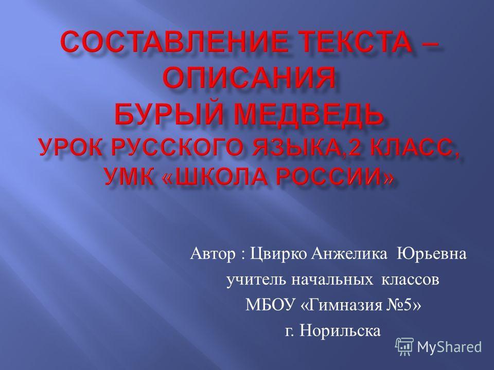 Автор : Цвирко Анжелика Юрьевна учитель начальных классов МБОУ « Гимназия 5» г. Норильска