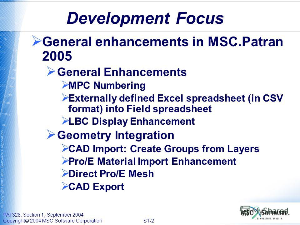 PAT328, Section 1, September 2004 Copyright 2004 MSC.Software Corporation S1-2 Development Focus General enhancements in MSC.Patran 2005 General Enhancements MPC Numbering Externally defined Excel spreadsheet (in CSV format) into Field spreadsheet LB
