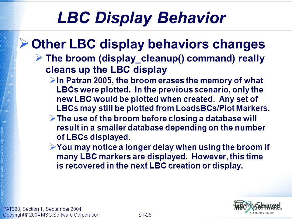 PAT328, Section 1, September 2004 Copyright 2004 MSC.Software Corporation S1-25 LBC Display Behavior Other LBC display behaviors changes The broom (display_cleanup() command) really cleans up the LBC display In Patran 2005, the broom erases the memor