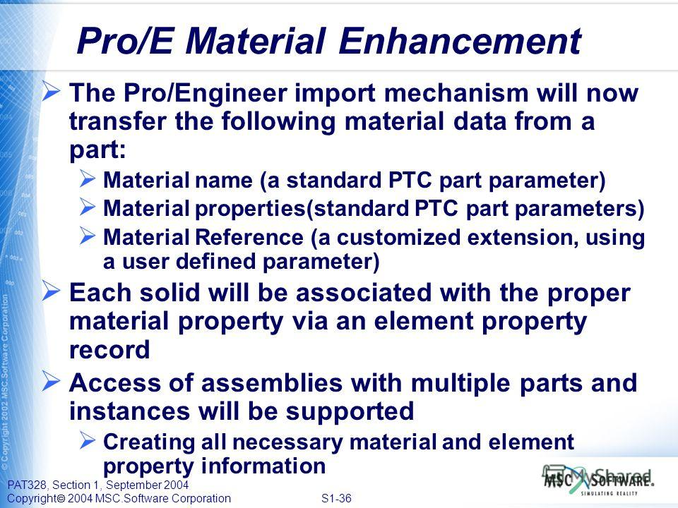 PAT328, Section 1, September 2004 Copyright 2004 MSC.Software Corporation S1-36 Pro/E Material Enhancement The Pro/Engineer import mechanism will now transfer the following material data from a part: Material name (a standard PTC part parameter) Mate