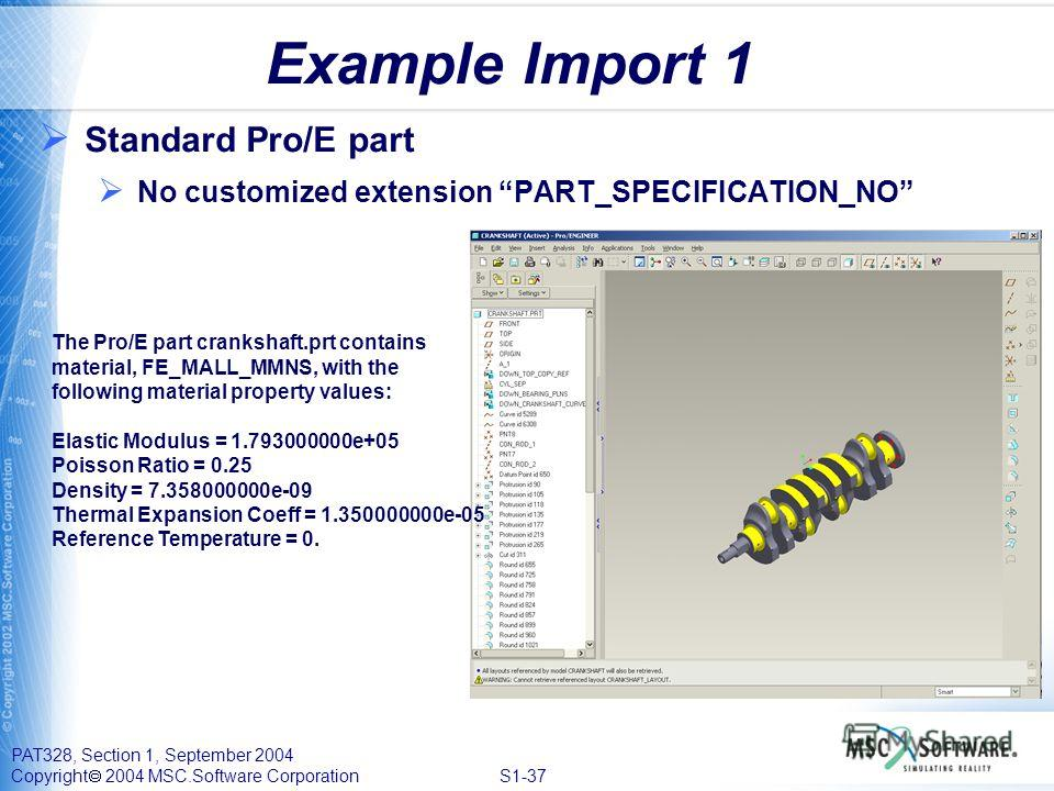 PAT328, Section 1, September 2004 Copyright 2004 MSC.Software Corporation S1-37 Example Import 1 Standard Pro/E part No customized extension PART_SPECIFICATION_NO The Pro/E part crankshaft.prt contains material, FE_MALL_MMNS, with the following mater