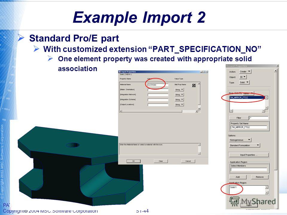 PAT328, Section 1, September 2004 Copyright 2004 MSC.Software Corporation S1-44 Example Import 2 Standard Pro/E part With customized extension PART_SPECIFICATION_NO One element property was created with appropriate solid association