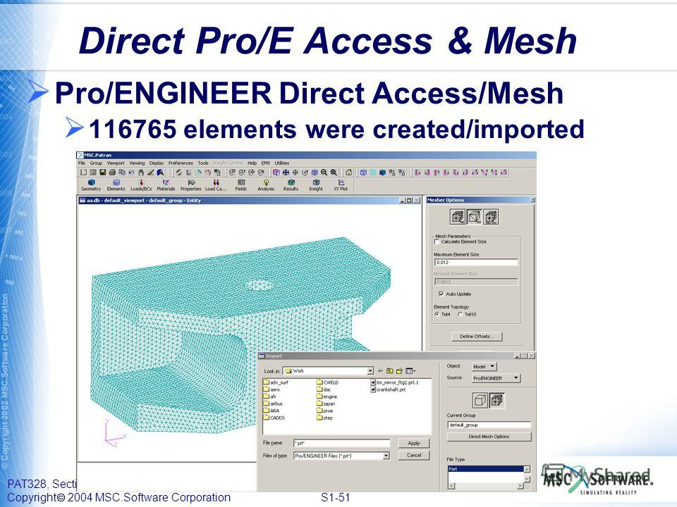 PAT328, Section 1, September 2004 Copyright 2004 MSC.Software Corporation S1-51 Direct Pro/E Access & Mesh Pro/ENGINEER Direct Access/Mesh 116765 elements were created/imported