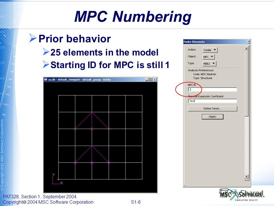 PAT328, Section 1, September 2004 Copyright 2004 MSC.Software Corporation S1-6 MPC Numbering Prior behavior 25 elements in the model Starting ID for MPC is still 1