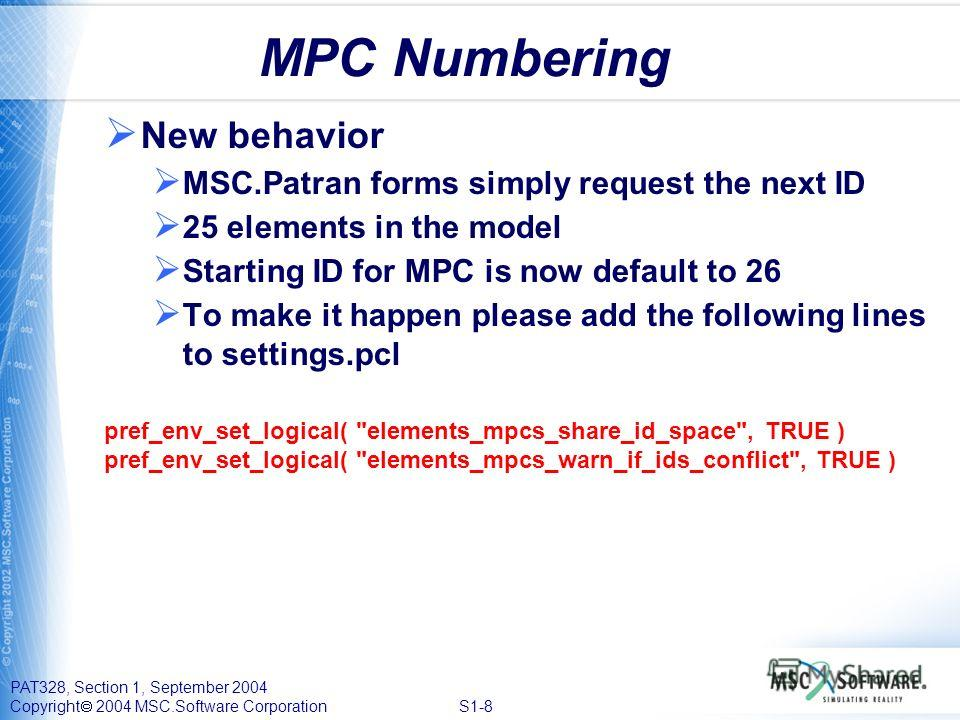 PAT328, Section 1, September 2004 Copyright 2004 MSC.Software Corporation S1-8 MPC Numbering New behavior MSC.Patran forms simply request the next ID 25 elements in the model Starting ID for MPC is now default to 26 To make it happen please add the f