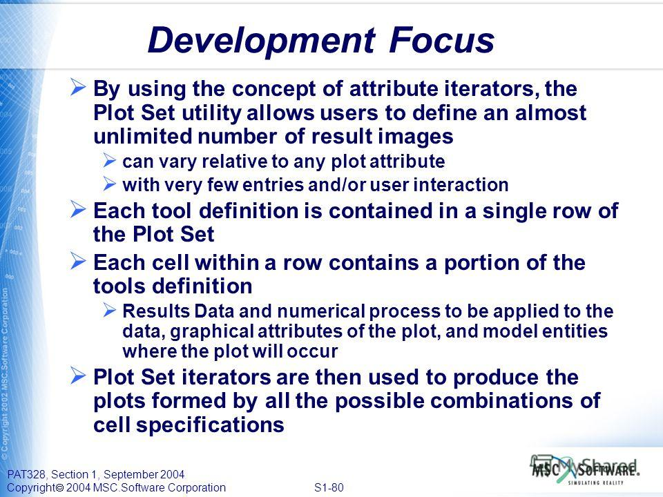 PAT328, Section 1, September 2004 Copyright 2004 MSC.Software Corporation S1-80 Development Focus By using the concept of attribute iterators, the Plot Set utility allows users to define an almost unlimited number of result images can vary relative t