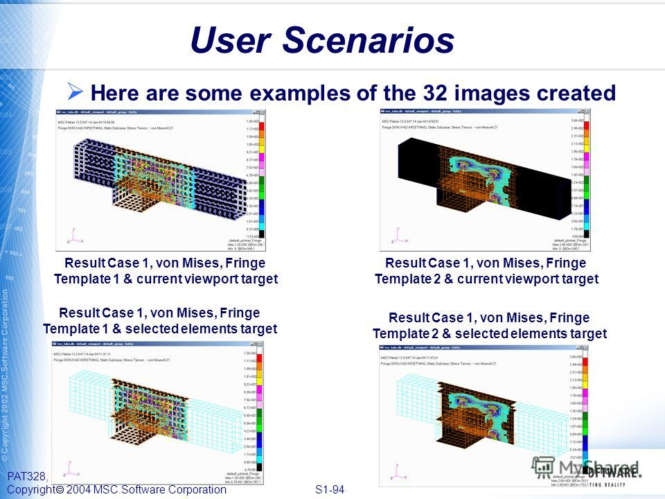 PAT328, Section 1, September 2004 Copyright 2004 MSC.Software Corporation S1-94 User Scenarios Here are some examples of the 32 images created Result Case 1, von Mises, Fringe Template 1 & current viewport target Result Case 1, von Mises, Fringe Temp
