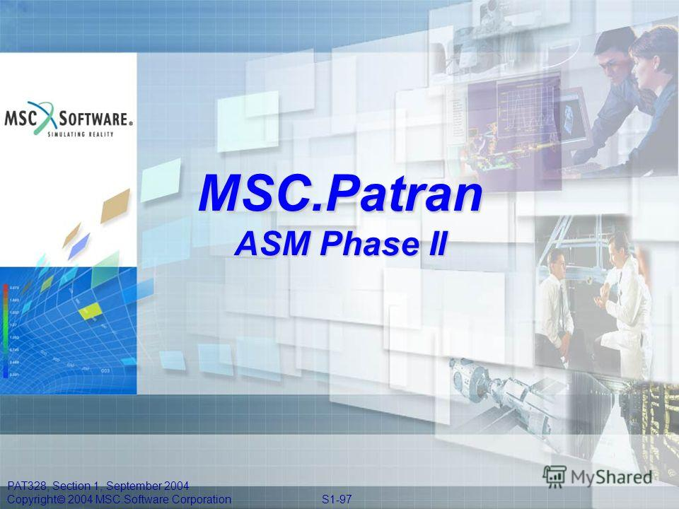 PAT328, Section 1, September 2004 Copyright 2004 MSC.Software Corporation S1-97 MSC.Patran ASM Phase II