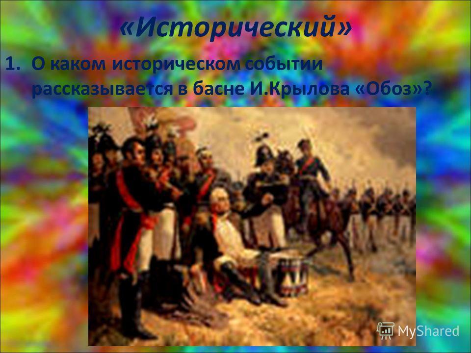 «Исторический» 1. О каком историческом событии рассказывается в басне И.Крылова «Обоз»?