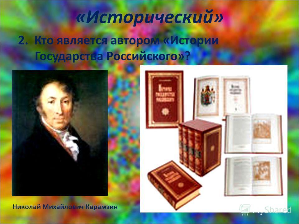 «Исторический» 2. Кто является автором «Истории Государства Российского»? Николай Михайлович Карамзин