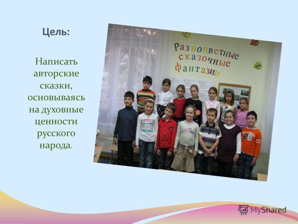 Цель: Написать авторские сказки, основываясь на духовные ценности русского народа.