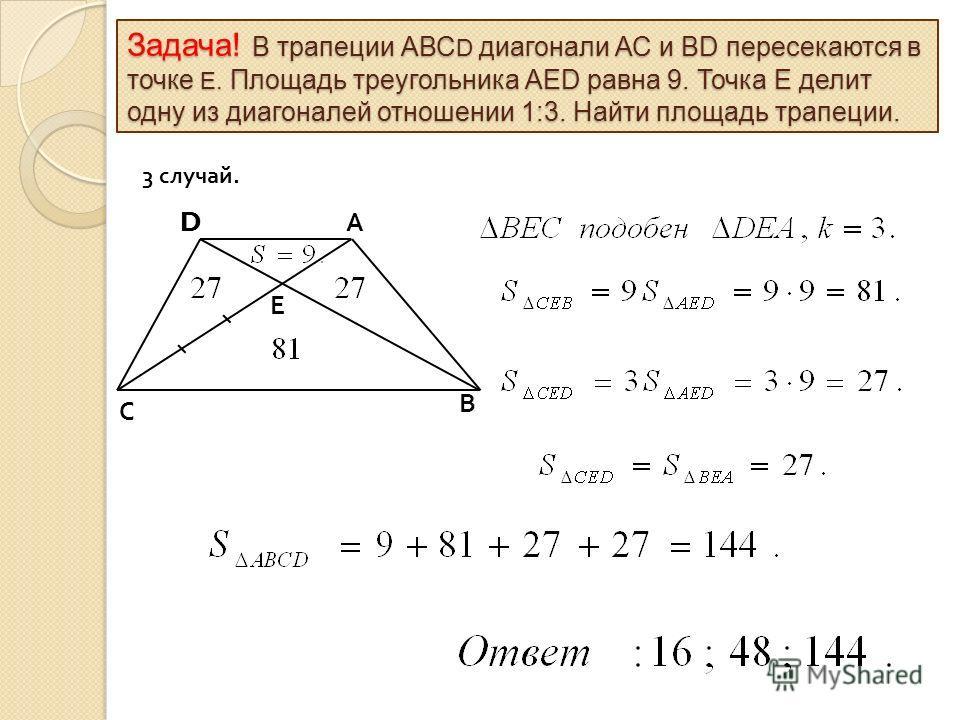 Е D С В А 3 случай. Задача! В трапеции АВС D диагонали АС и ВD пересекаются в точке Е. Площадь треугольника АЕD равна 9. Точка Е делит одну из диагоналей отношении 1:3. Найти площадь трапеции.