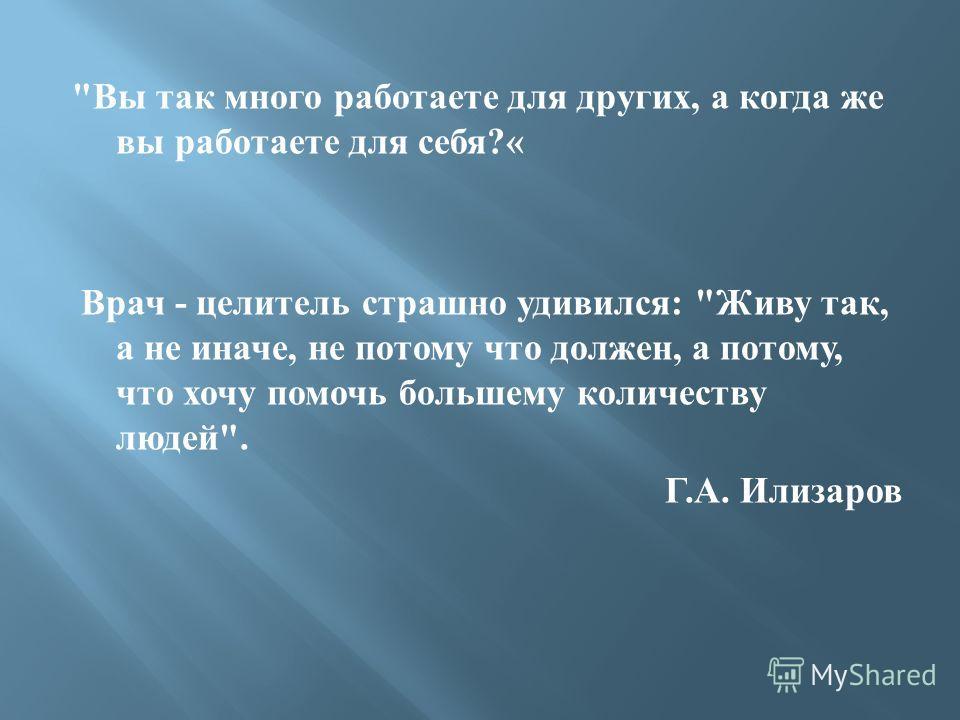 Вы так много работаете для других, а когда же вы работаете для себя?« Врач - целитель страшно удивился: Живу так, а не иначе, не потому что должен, а потому, что хочу помочь большему количеству людей. Г.А. Илизаров