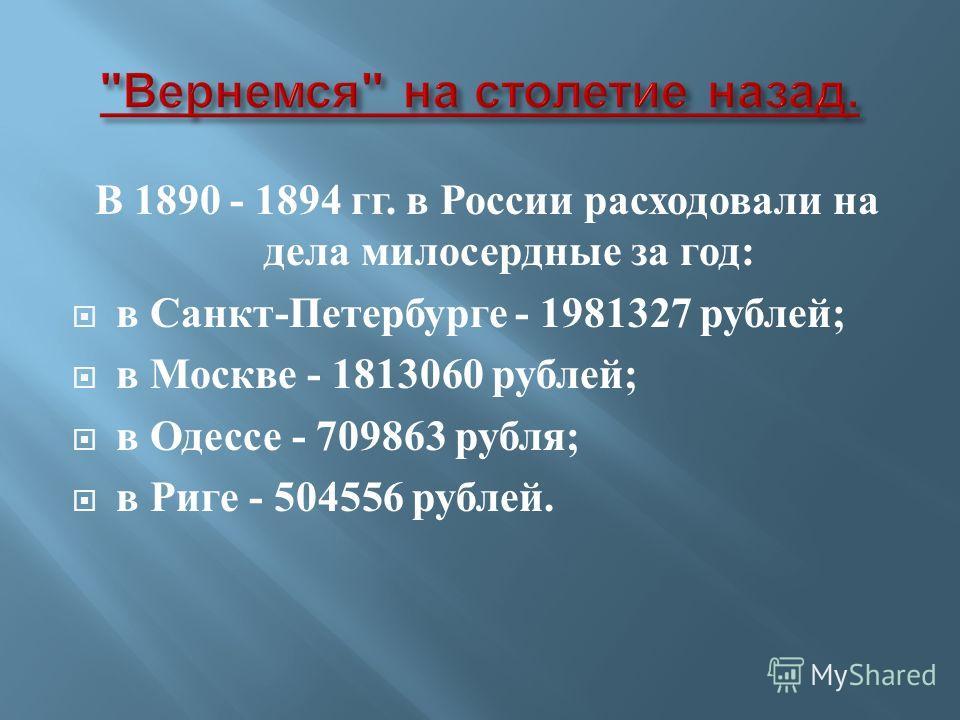 В 1890 - 1894 гг. в России расходовали на дела милосердные за год: в Санкт-Петербурге - 1981327 рублей; в Москве - 1813060 рублей; в Одессе - 709863 рубля; в Риге - 504556 рублей.