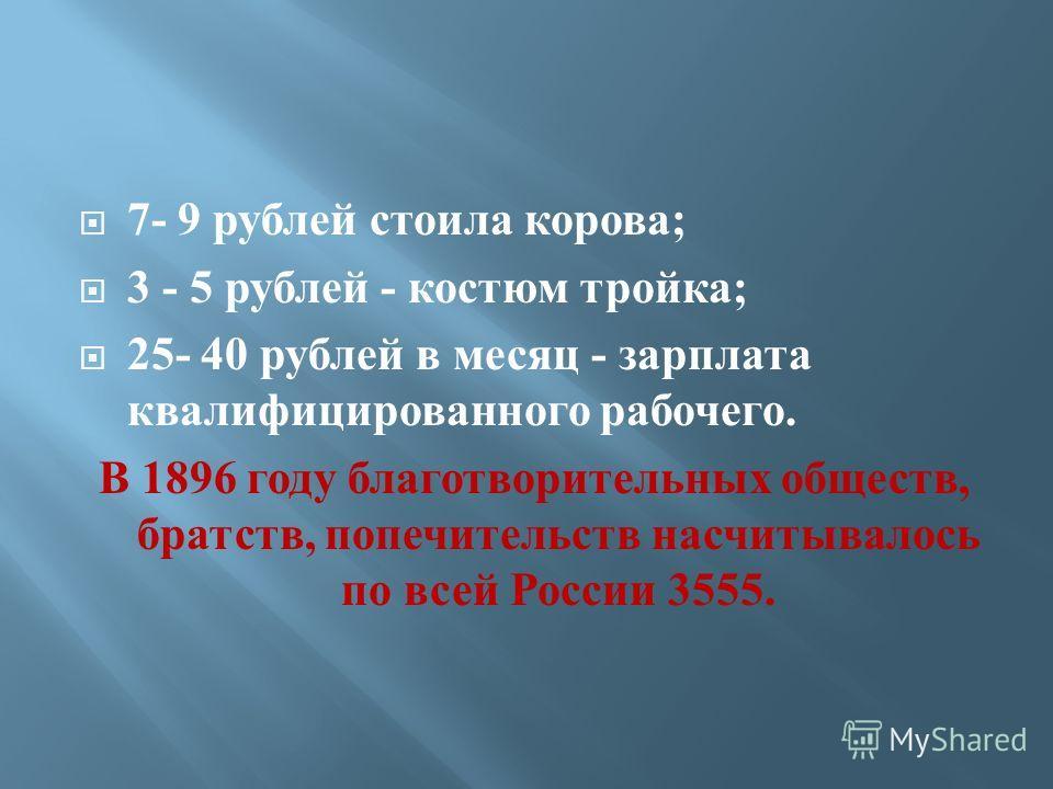 7- 9 рублей стоила корова; 3 - 5 рублей - костюм тройка; 25- 40 рублей в месяц - зарплата квалифицированного рабочего. В 1896 году благотворительных обществ, братств, попечительств насчитывалось по всей России 3555.