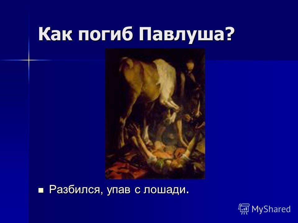 Как погиб Павлуша? Разбился, упав с лошади. Разбился, упав с лошади.