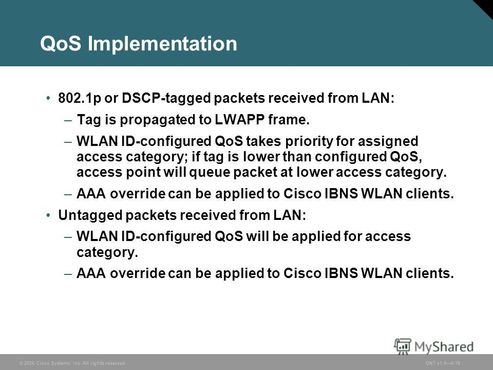 © 2006 Cisco Systems, Inc. All rights reserved.ONT v1.06-19 QoS Implementation 802.1p or DSCP-tagged packets received from LAN: –Tag is propagated to LWAPP frame. –WLAN ID-configured QoS takes priority for assigned access category; if tag is lower th