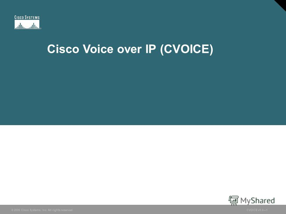 © 2006 Cisco Systems, Inc. All rights reserved. CVOICE v5.01 © 2006 Cisco Systems, Inc. All rights reserved.CVOICE v5.01 Cisco Voice over IP (CVOICE)