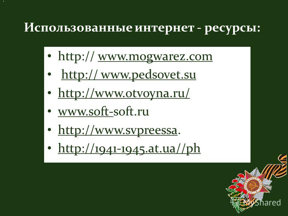 Использованные интернет - ресурсы:. http:// http:// www.mogwarez.comwww.mogwarez.com http:// www.pedsovet.suhttp:// www.pedsovet.su http://www.otvoyna.ru/ http://www.otvoyna.ru/ www.soft-soft.ru www.soft- http://www.svpreessa. http://www.svpreessa ht