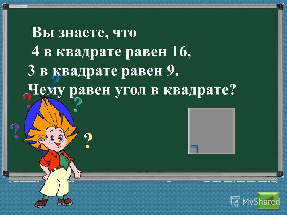 ? ? Вы знаете, что 4 в квадрате равен 16, 3 в квадрате равен 9. Чему равен угол в квадрате?