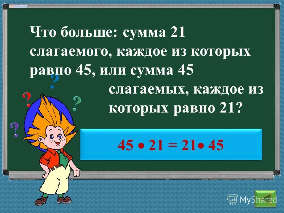 ? ? 45 21 = 21 45 Что больше: сумма 21 слагаемого, каждое из которых равно 45, или сумма 45 слагаемых, каждое из которых равно 21?
