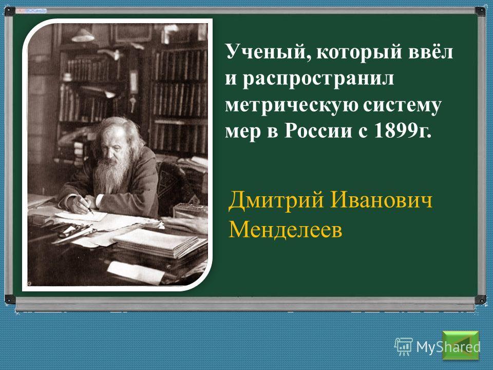 Дмитрий Иванович Менделеев Ученый, который ввёл и распространил метрическую систему мер в России с 1899 г.