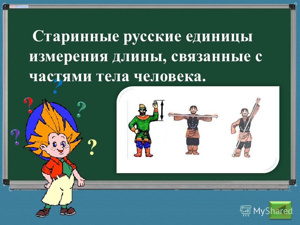 ? ? Старинные русские единицы измерения длины, связанные с частями тела человека.