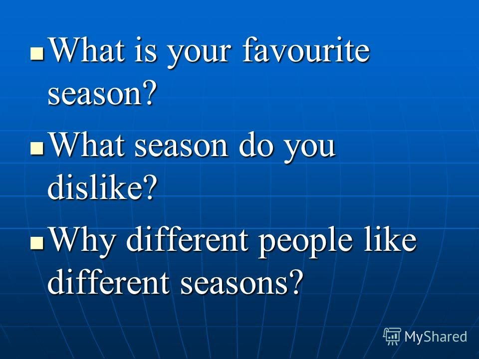What is your favourite season? What is your favourite season? What season do you dislike? What season do you dislike? Why different people like different seasons? Why different people like different seasons?