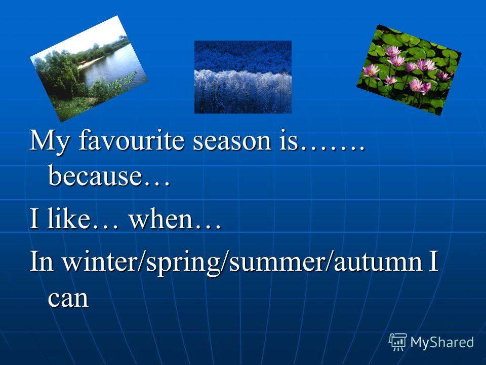 My favourite season is……. because… I like… when… In winter/spring/summer/autumn I can