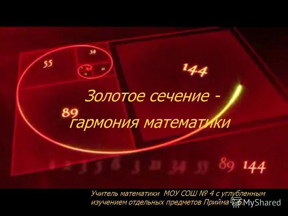 Золотое сечение - Учитель математики МОУ СОШ 4 с углубленным изучением отдельных предметов Прийма Т.Б. гармония математики