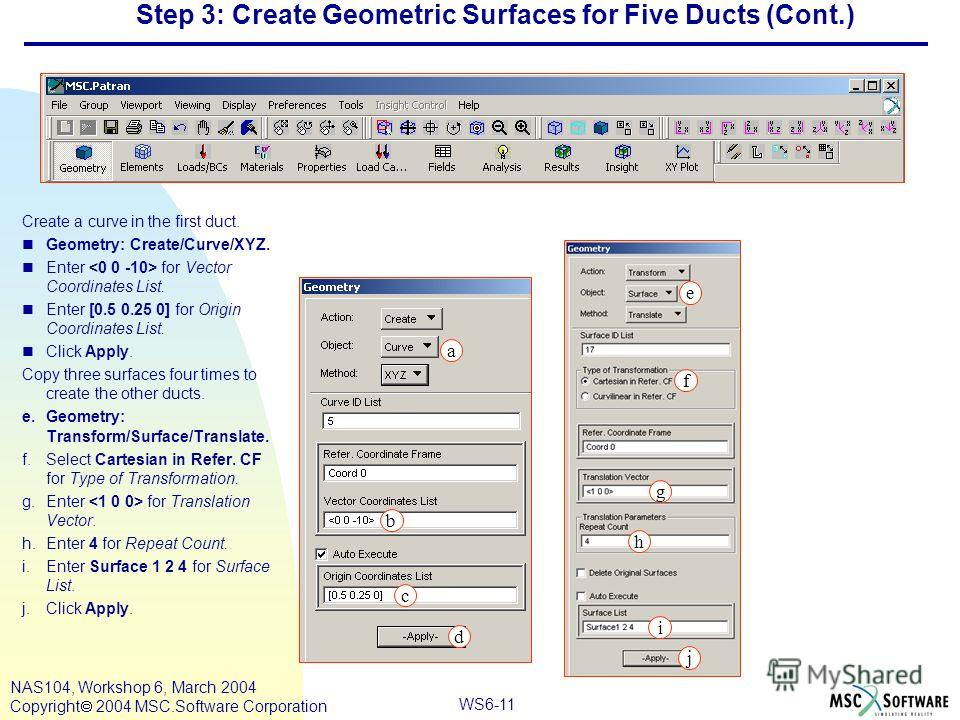 WS6-11 NAS104, Workshop 6, March 2004 Copyright 2004 MSC.Software Corporation Step 3: Create Geometric Surfaces for Five Ducts (Cont.) Create a curve in the first duct. nGeometry: Create/Curve/XYZ. nEnter for Vector Coordinates List. nEnter [0.5 0.25