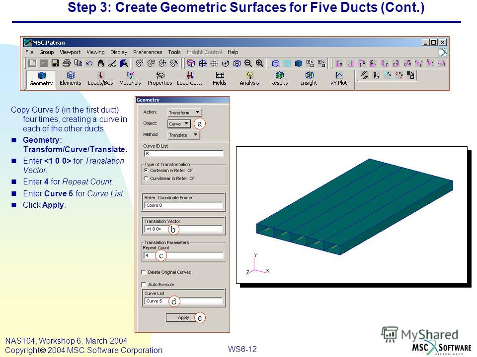 WS6-12 NAS104, Workshop 6, March 2004 Copyright 2004 MSC.Software Corporation Step 3: Create Geometric Surfaces for Five Ducts (Cont.) Copy Curve 5 (in the first duct) four times, creating a curve in each of the other ducts. nGeometry: Transform/Curv