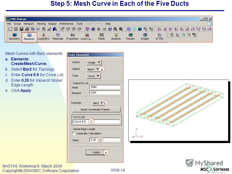 WS6-14 NAS104, Workshop 6, March 2004 Copyright 2004 MSC.Software Corporation Step 5: Mesh Curve in Each of the Five Ducts Mesh Curves with Bar2 elements a.Elements: Create/Mesh/Curve. b.Select Bar2 for Topology. c.Enter Curve 5:9 for Curve List. d.E