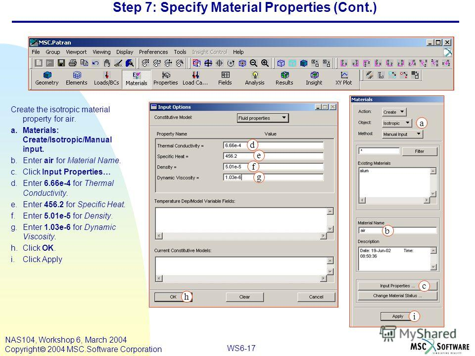 WS6-17 NAS104, Workshop 6, March 2004 Copyright 2004 MSC.Software Corporation Step 7: Specify Material Properties (Cont.) Create the isotropic material property for air. a.Materials: Create/Isotropic/Manual input. b.Enter air for Material Name. c.Cli