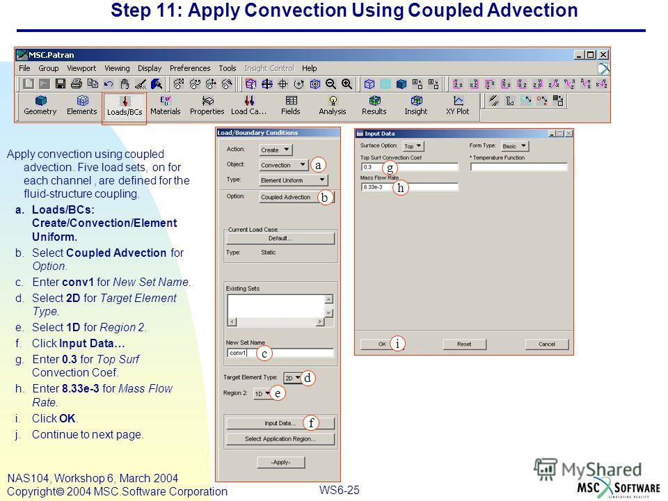 WS6-25 NAS104, Workshop 6, March 2004 Copyright 2004 MSC.Software Corporation Step 11: Apply Convection Using Coupled Advection Apply convection using coupled advection. Five load sets, on for each channel, are defined for the fluid-structure couplin