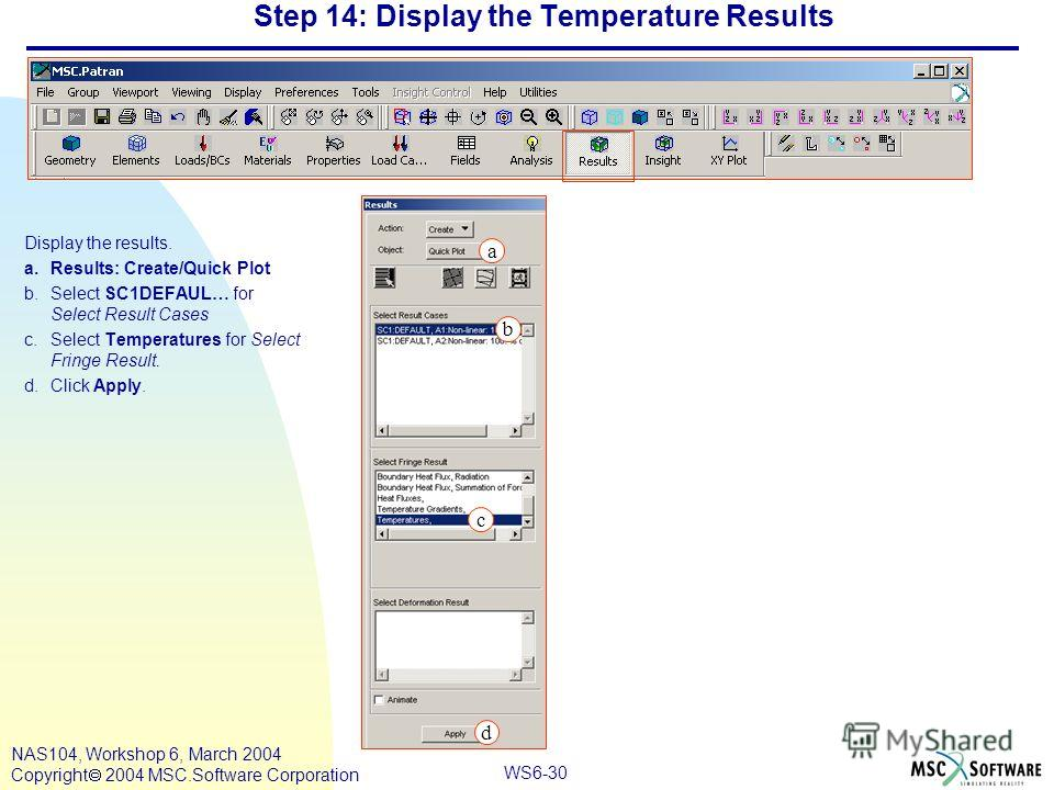 WS6-30 NAS104, Workshop 6, March 2004 Copyright 2004 MSC.Software Corporation Step 14: Display the Temperature Results Display the results. a.Results: Create/Quick Plot b.Select SC1DEFAUL… for Select Result Cases c.Select Temperatures for Select Frin