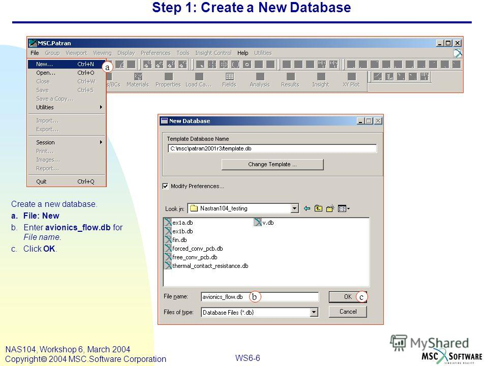 WS6-6 NAS104, Workshop 6, March 2004 Copyright 2004 MSC.Software Corporation Step 1: Create a New Database Create a new database. a.File: New b.Enter avionics_flow.db for File name. c.Click OK. c a b