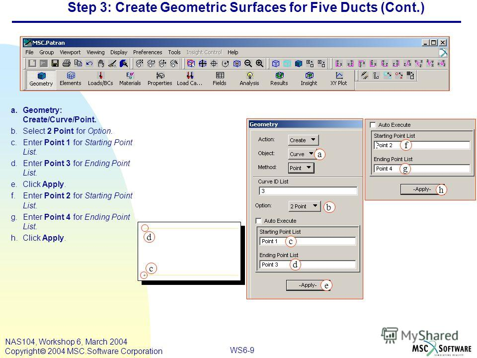WS6-9 NAS104, Workshop 6, March 2004 Copyright 2004 MSC.Software Corporation Step 3: Create Geometric Surfaces for Five Ducts (Cont.) a.Geometry: Create/Curve/Point. b.Select 2 Point for Option. c.Enter Point 1 for Starting Point List. d.Enter Point