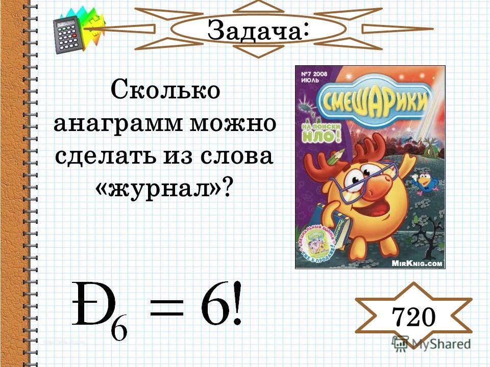 Задача: Сколько анаграмм можно сделать из слова «журнал»? 720