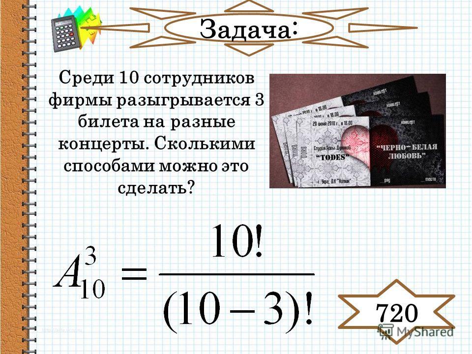 Задача: Среди 10 сотрудников фирмы разыгрывается 3 билета на разные концерты. Сколькими способами можно это сделать? 720