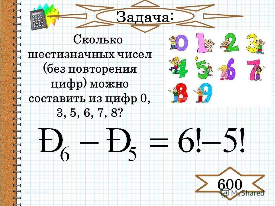 Задача: Сколько шестизначных чисел (без повторения цифр) можно составить из цифр 0, 3, 5, 6, 7, 8? 600