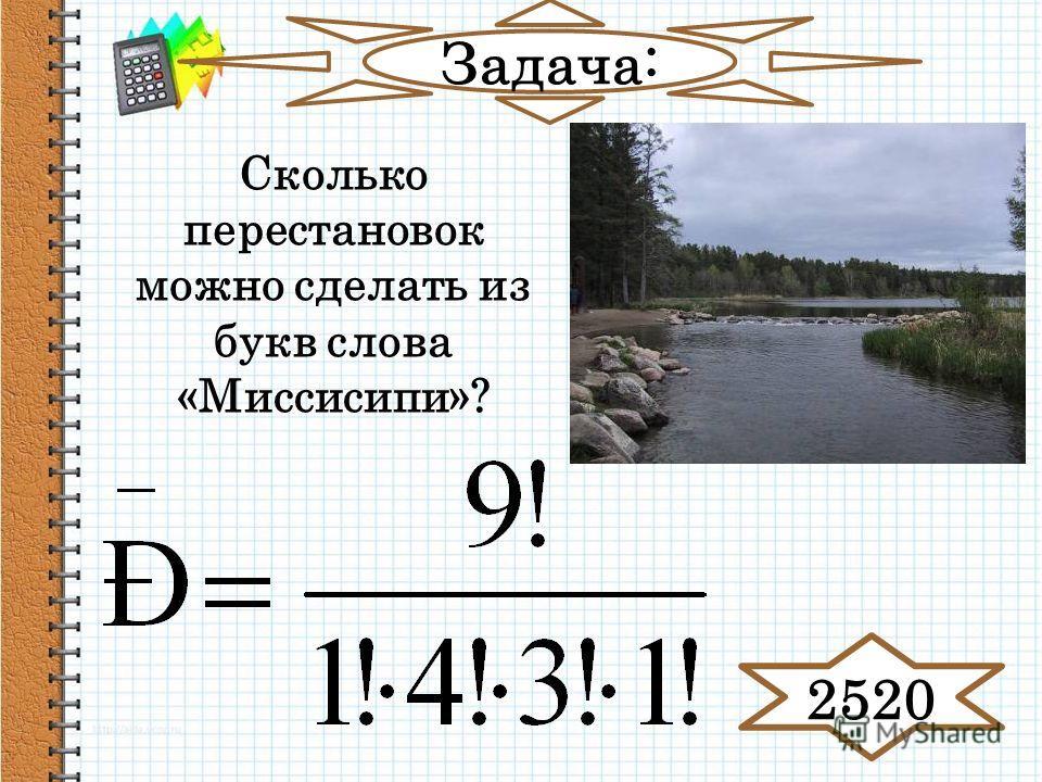 Задача: Сколько перестановок можно сделать из букв слова «Миссисипи»? 2520