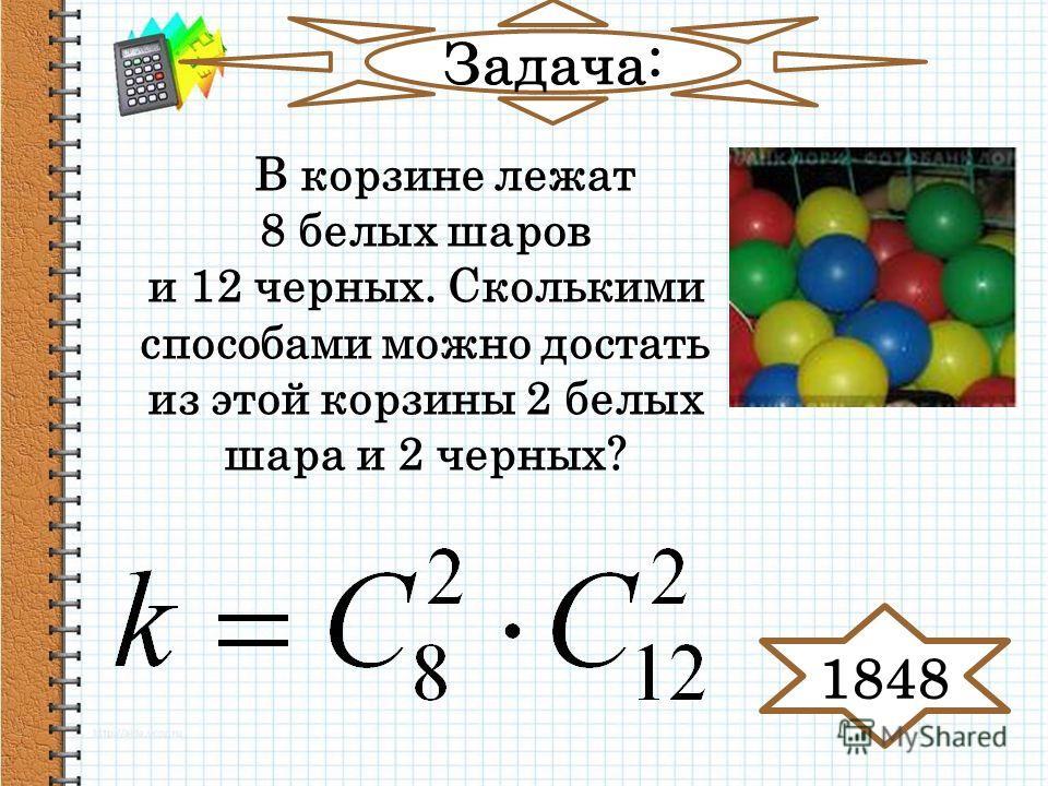 Задача: В корзине лежат 8 белых шаров и 12 черных. Сколькими способами можно достать из этой корзины 2 белых шара и 2 черных? 1848