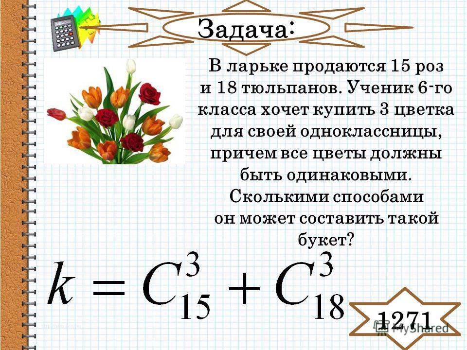 Задача: В ларьке продаются 15 роз и 18 тюльпанов. Ученик 6-го класса хочет купить 3 цветка для своей одноклассницы, причем все цветы должны быть одинаковыми. Сколькими способами он может составить такой букет? 1271
