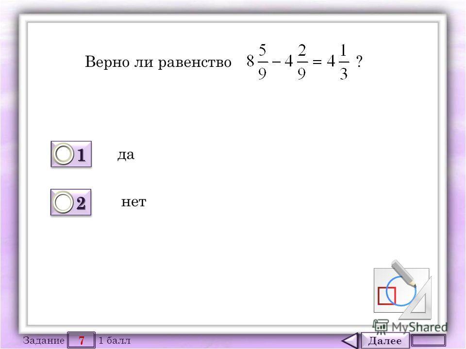 Далее 7 Задание 1 балл 1111 1111 2222 2222 Верно ли равенство ? да нет