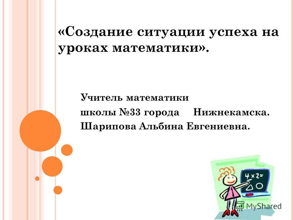 «Создание ситуации успеха на уроках математики». Учитель математики школы 33 города Нижнекамска. Шарипова Альбина Евгениевна.